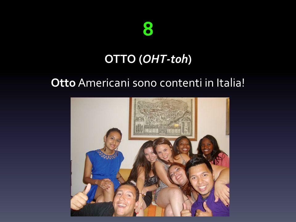 8 OTTO (OHT-toh) Otto Americani sono contenti in Italia!