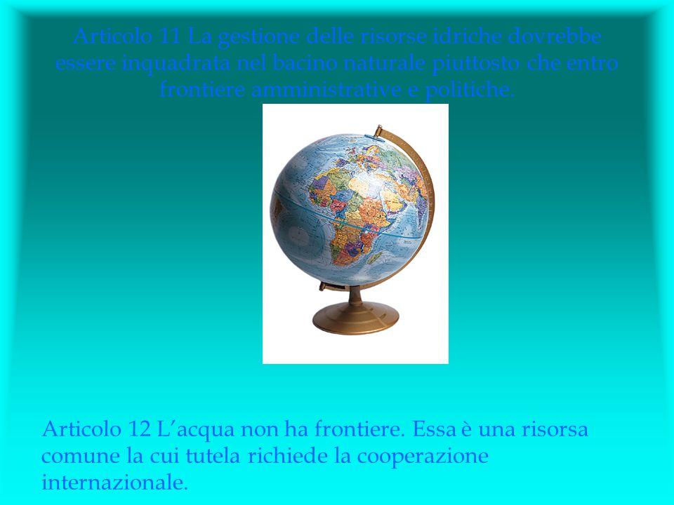 Articolo 11 La gestione delle risorse idriche dovrebbe essere inquadrata nel bacino naturale piuttosto che entro frontiere amministrative e politiche.