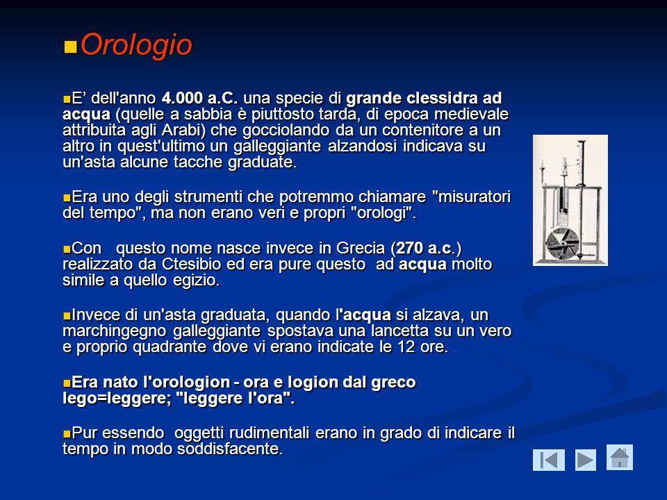 Orologio Orologio E dell'anno 4.000 a.C. una specie di grande clessidra ad acqua (quelle a sabbia è piuttosto tarda, di epoca medievale attribuita agl