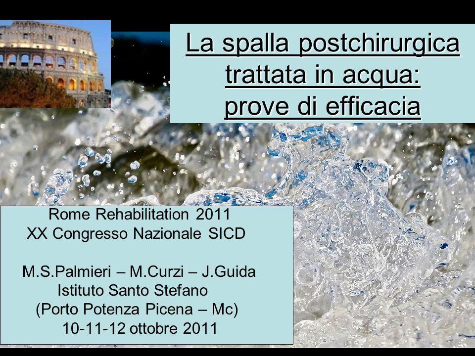 La spalla postchirurgica trattata in acqua: prove di efficacia Rome Rehabilitation 2011 XX Congresso Nazionale SICD M.S.Palmieri – M.Curzi – J.Guida I