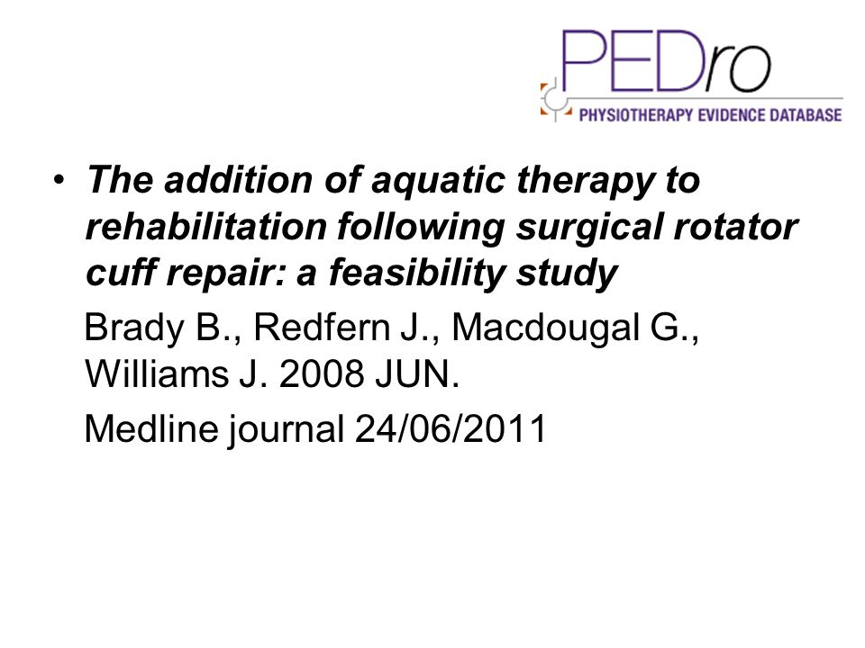 The addition of aquatic therapy to rehabilitation following surgical rotator cuff repair: a feasibility study Brady B., Redfern J., Macdougal G., Will