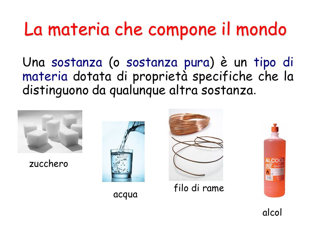 La materia che compone il mondo Una sostanza (o sostanza pura) è un tipo di materia dotata di proprietà specifiche che la distinguono da qualunque alt