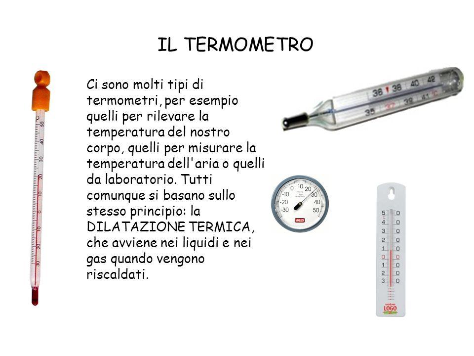 IL TERMOMETRO Ci sono molti tipi di termometri, per esempio quelli per rilevare la temperatura del nostro corpo, quelli per misurare la temperatura de