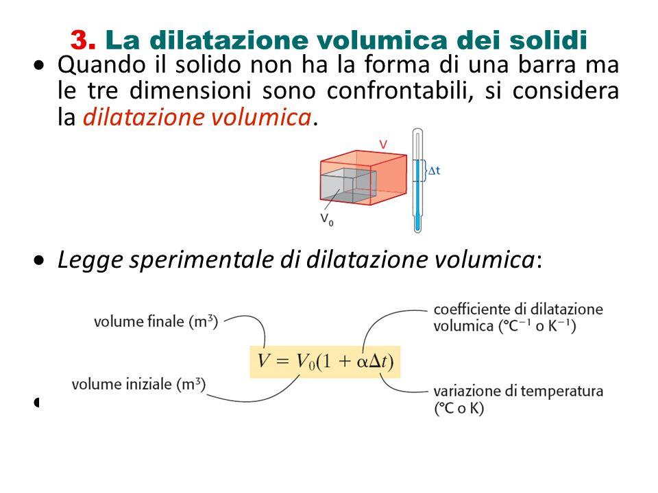 3. La dilatazione volumica dei solidi Quando il solido non ha la forma di una barra ma le tre dimensioni sono confrontabili, si considera la dilatazio