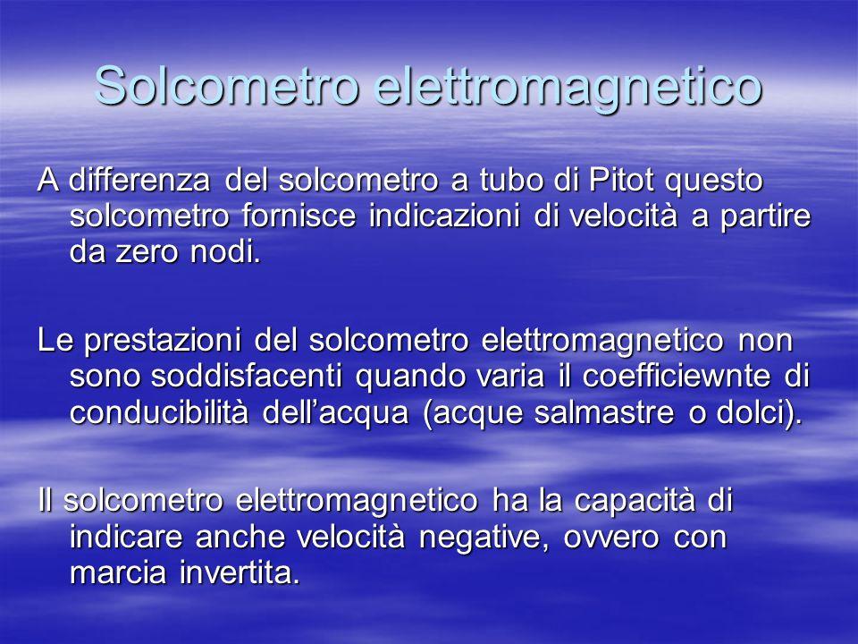 Solcometro elettromagnetico A differenza del solcometro a tubo di Pitot questo solcometro fornisce indicazioni di velocità a partire da zero nodi. Le