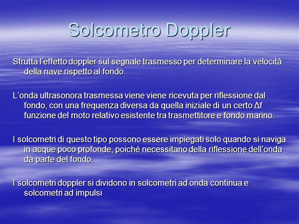 Solcometro Doppler Sfrutta leffetto doppler sul segnale trasmesso per determinare la velocità della nave rispetto al fondo. Londa ultrasonora trasmess