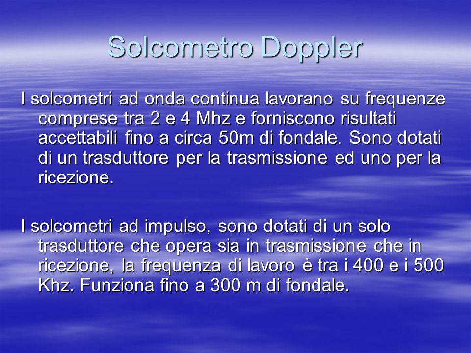 Solcometro Doppler I solcometri ad onda continua lavorano su frequenze comprese tra 2 e 4 Mhz e forniscono risultati accettabili fino a circa 50m di f