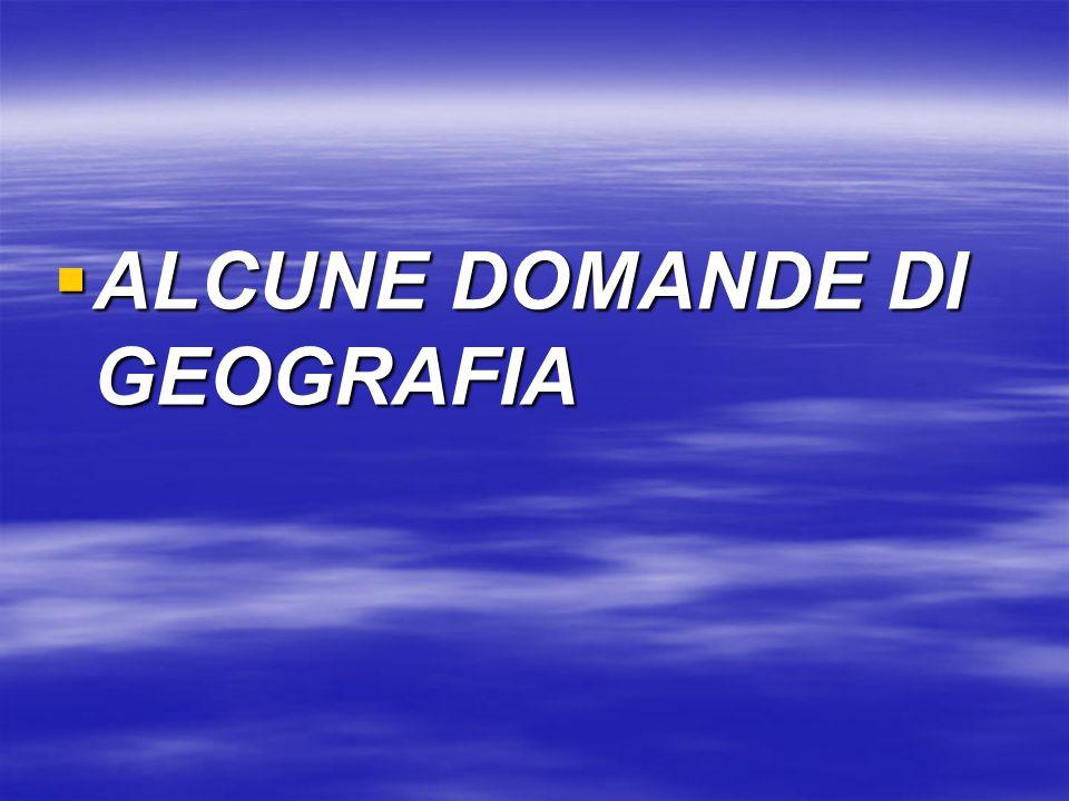 ALCUNE DOMANDE DI GEOGRAFIA ALCUNE DOMANDE DI GEOGRAFIA