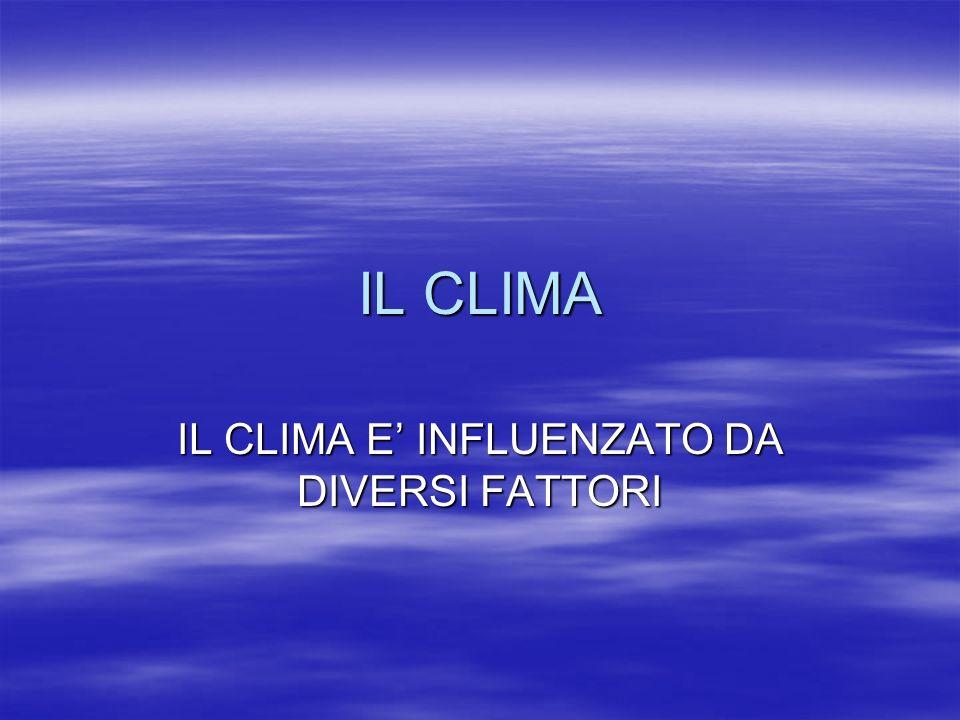 IL CLIMA IL CLIMA E INFLUENZATO DA DIVERSI FATTORI