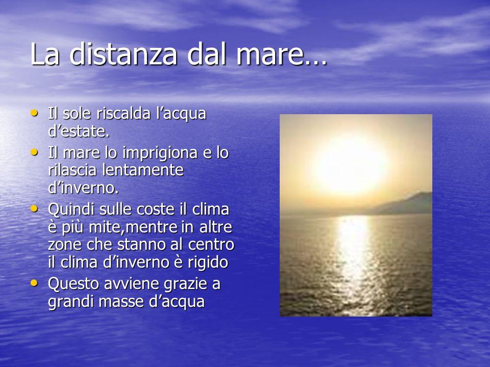 La distanza dal mare… Il sole riscalda lacqua destate. Il sole riscalda lacqua destate. Il mare lo imprigiona e lo rilascia lentamente dinverno. Il ma