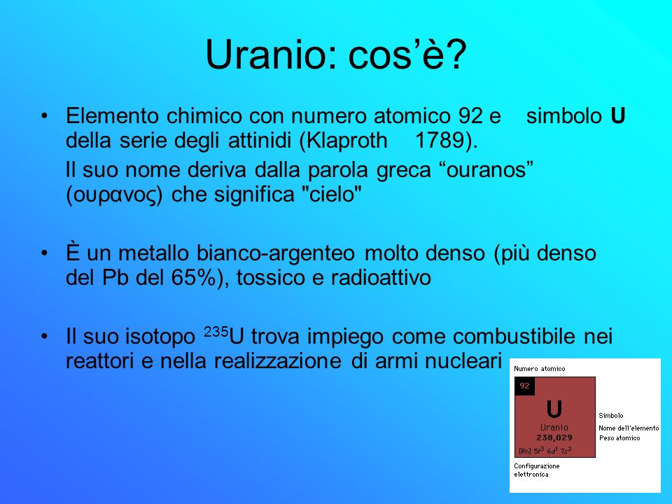 Uranio Luranio è lelemento presente in natura con il più alto peso atomico esistente sotto forma di isotopi uranio 238 (99,7%) uranio 235 ( 0,72%) uranio 234 (restante) Luranio decade molto lentamente emettendo particelle α con un tempo di dimezzamento di 4,5 miliardi di anni Si rinviene in centinaia di minerali