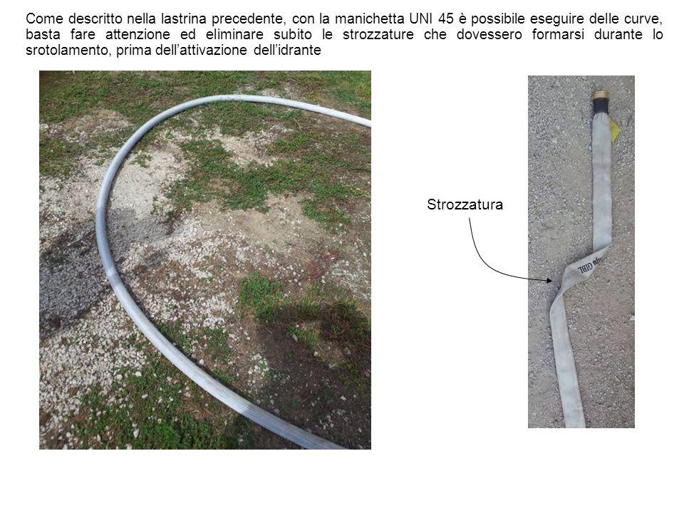 Come descritto nella lastrina precedente, con la manichetta UNI 45 è possibile eseguire delle curve, basta fare attenzione ed eliminare subito le stro