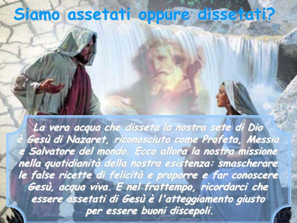La vera acqua che disseta la nostra sete di Dio è Gesù di Nazaret, riconosciuto come Profeta, Messia e Salvatore del mondo. Ecco allora la nostra miss