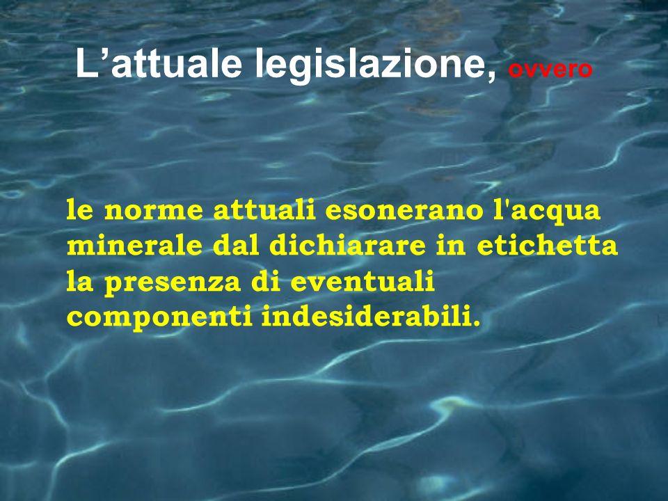 Lattuale legislazione, ovvero le norme attuali esonerano l'acqua minerale dal dichiarare in etichetta la presenza di eventuali componenti indesiderabi