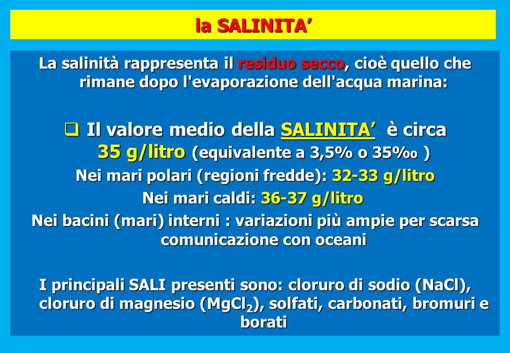 la SALINITA La salinità rappresenta il residuo secco, cioè quello che rimane dopo l'evaporazione dell'acqua marina: Il valore medio della SALINITA è c