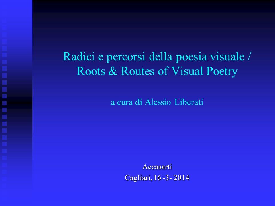 Radici e percorsi della poesia visuale / Roots & Routes of Visual Poetry a cura di Alessio Liberati Accasarti Cagliari, 16 -3- 2014