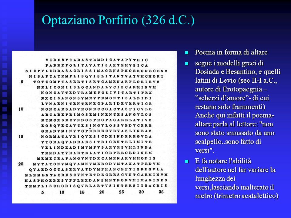 Optaziano Porfirio (326 d.C.) Poema in forma di altare Poema in forma di altare segue i modelli greci di Dosiada e Besantino, e quelli latini di Levio