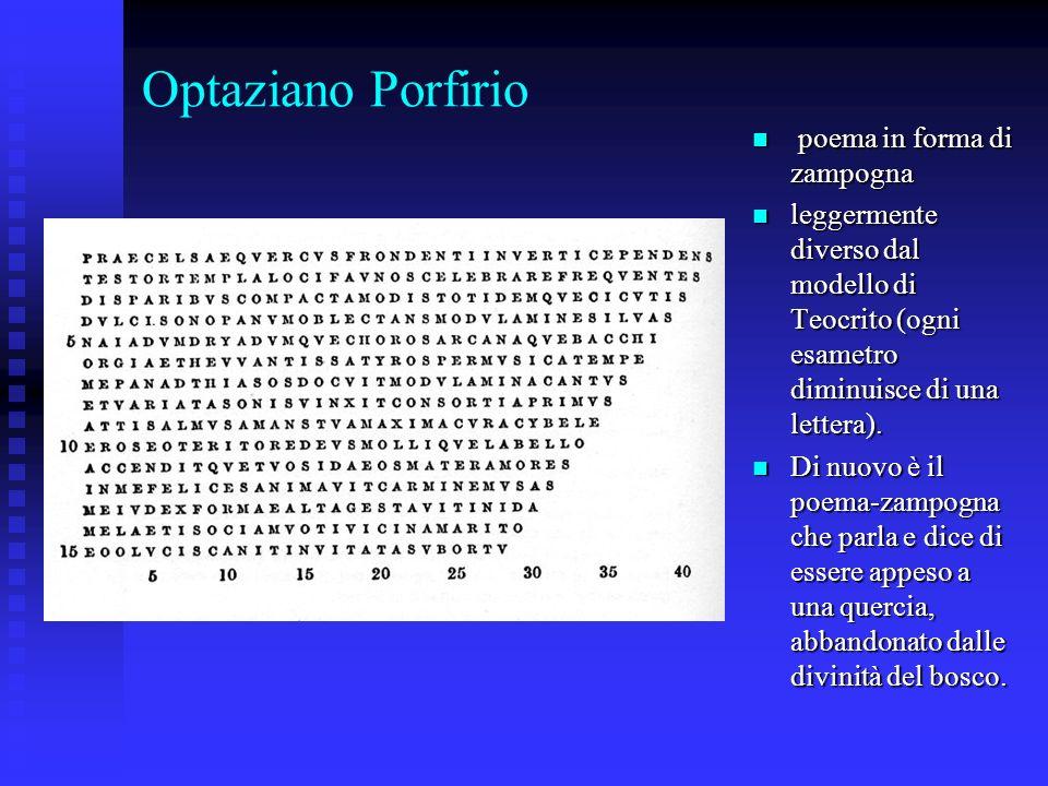 Optaziano Porfirio poema in forma di zampogna poema in forma di zampogna leggermente diverso dal modello di Teocrito (ogni esametro diminuisce di una