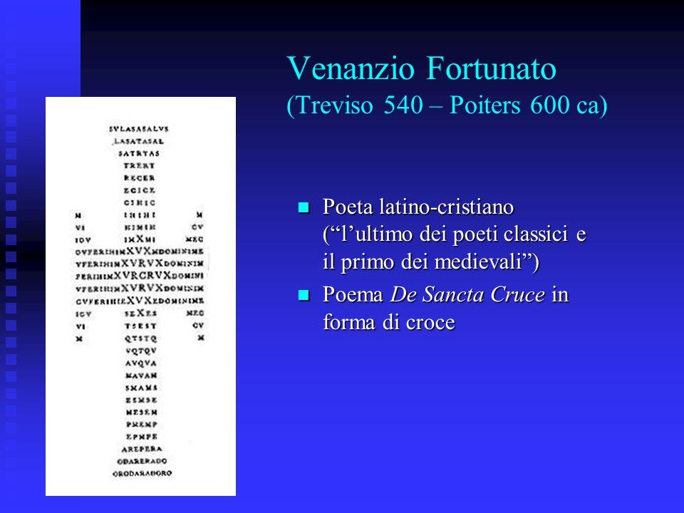 Venanzio Fortunato (Treviso 540 – Poiters 600 ca) Poeta latino-cristiano (lultimo dei poeti classici e il primo dei medievali) Poeta latino-cristiano