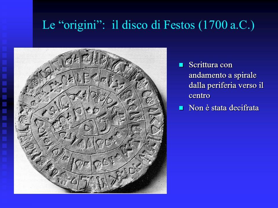 Le origini: il disco di Festos (1700 a.C.) Scrittura con andamento a spirale dalla periferia verso il centro Scrittura con andamento a spirale dalla p