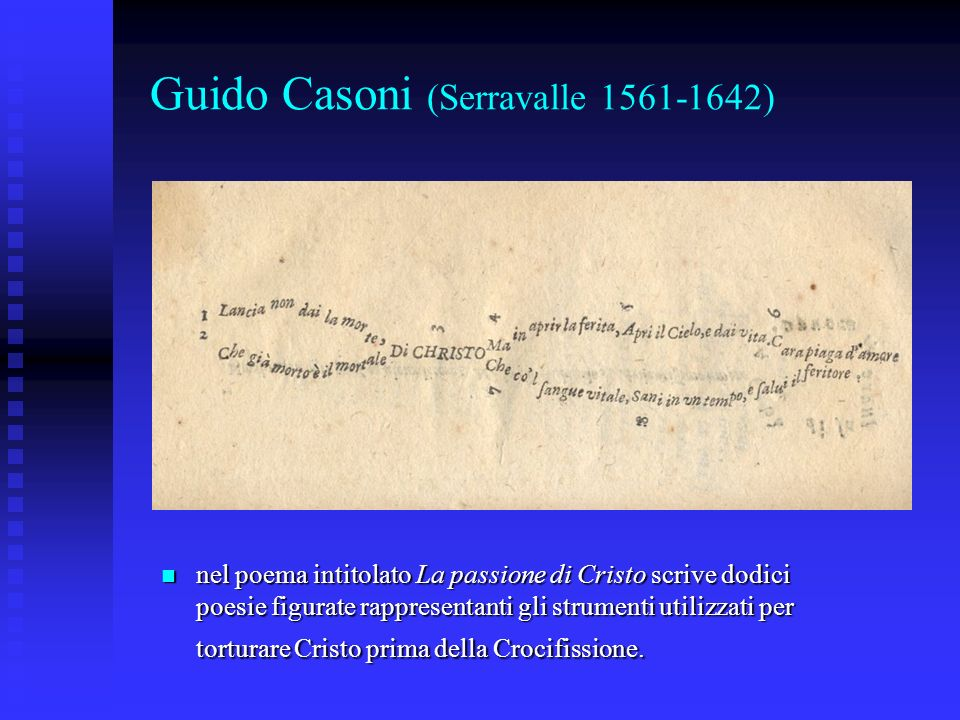 Guido Casoni (Serravalle 1561-1642) nel poema intitolato La passione di Cristo scrive dodici poesie figurate rappresentanti gli strumenti utilizzati p