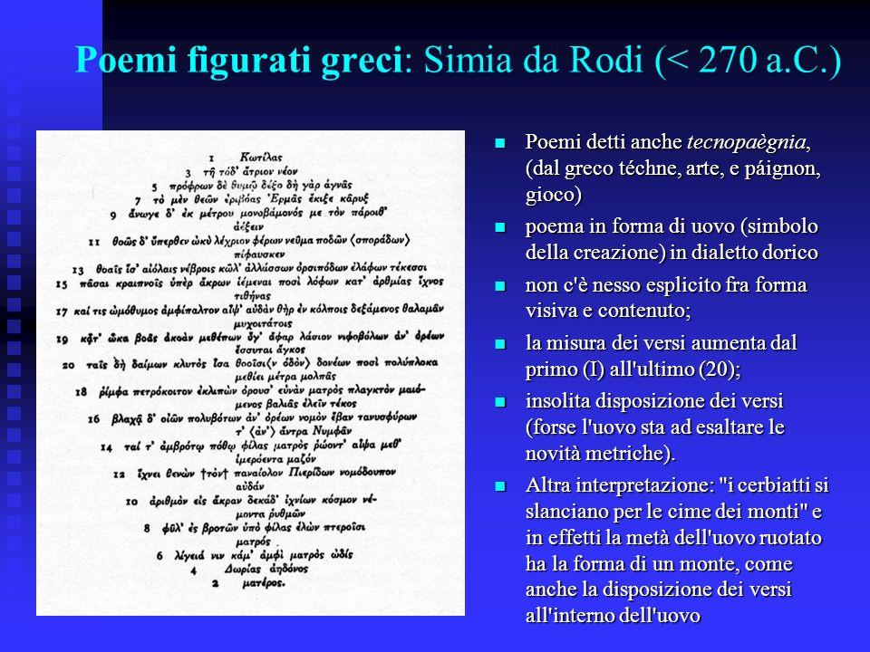 Poemi figurati greci: Simia da Rodi (< 270 a.C.) Poemi detti anche tecnopaègnia, (dal greco téchne, arte, e páignon, gioco) Poemi detti anche tecnopaè