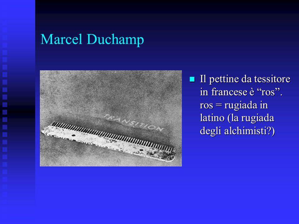 Marcel Duchamp Il pettine da tessitore in francese è ros. ros = rugiada in latino (la rugiada degli alchimisti?) Il pettine da tessitore in francese è