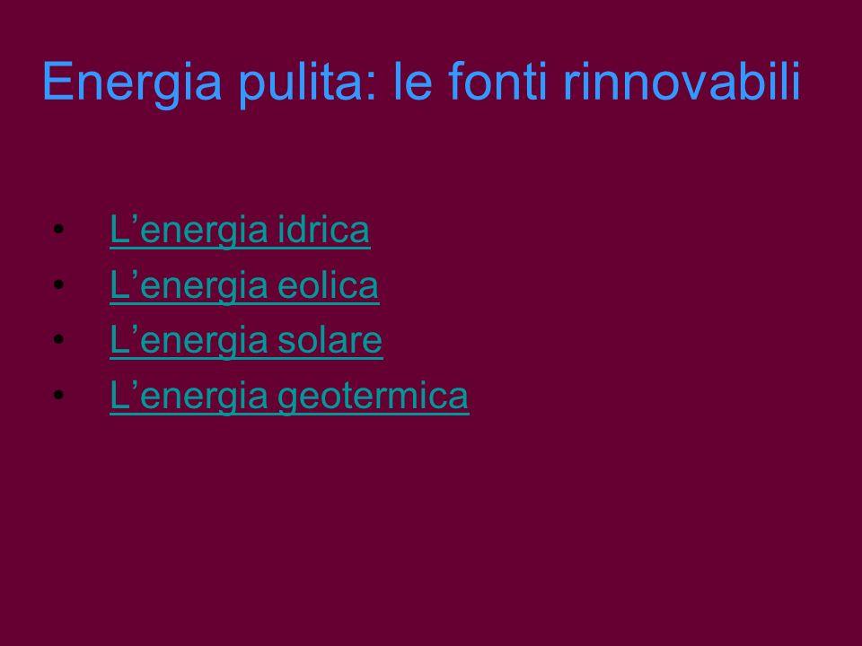 Energia pulita: le fonti rinnovabili Lenergia idrica Lenergia eolica Lenergia solare Lenergia geotermica