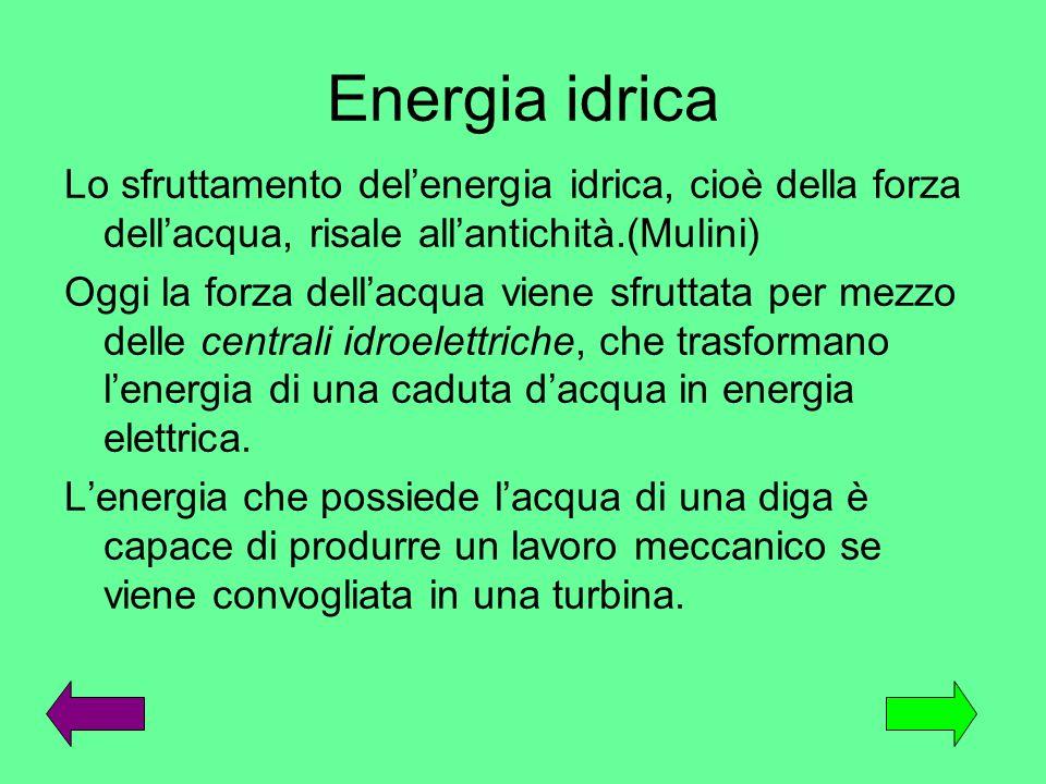Energia idrica Lo sfruttamento delenergia idrica, cioè della forza dellacqua, risale allantichità.(Mulini) Oggi la forza dellacqua viene sfruttata per