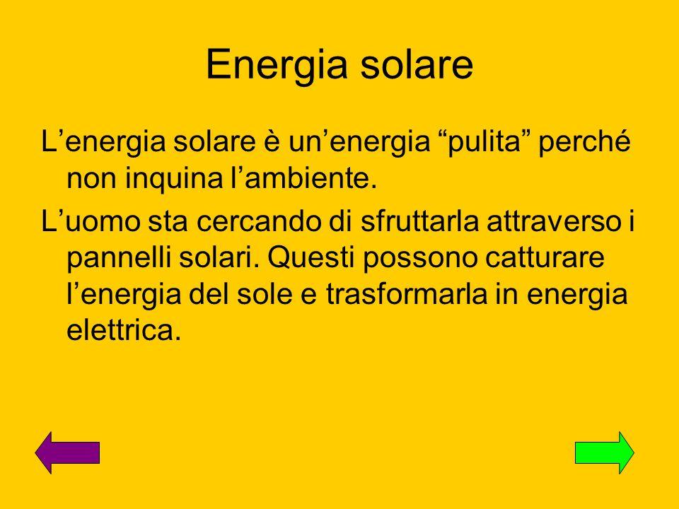 Energia solare Lenergia solare è unenergia pulita perché non inquina lambiente. Luomo sta cercando di sfruttarla attraverso i pannelli solari. Questi