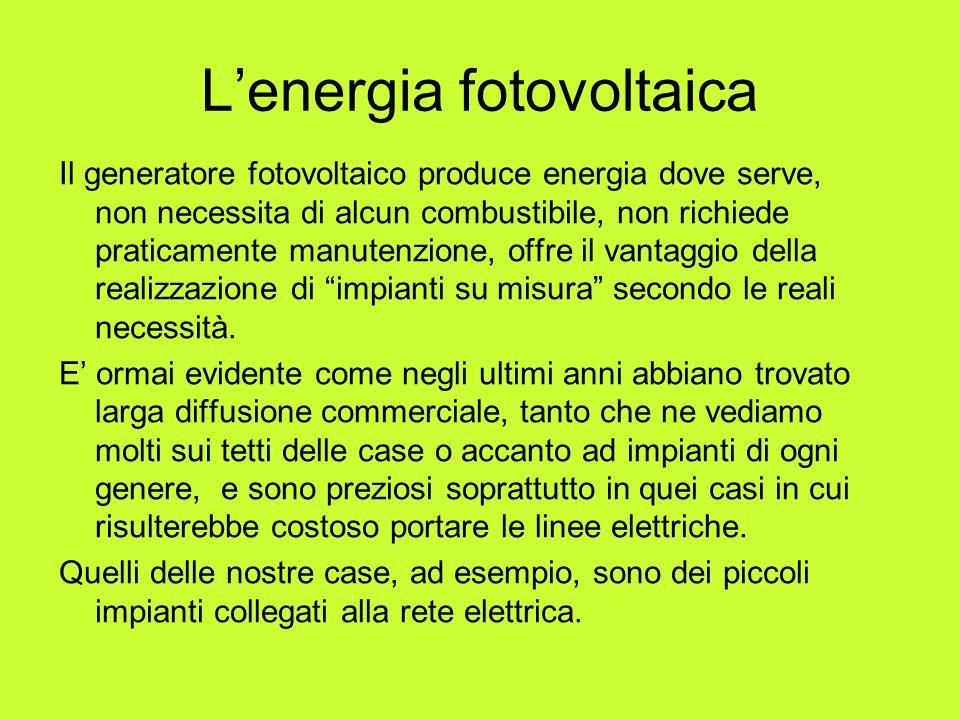 Lenergia fotovoltaica Il generatore fotovoltaico produce energia dove serve, non necessita di alcun combustibile, non richiede praticamente manutenzio