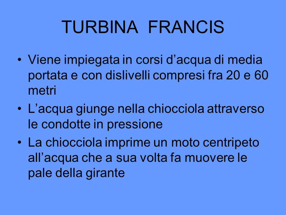 TURBINA FRANCIS Viene impiegata in corsi dacqua di media portata e con dislivelli compresi fra 20 e 60 metri Lacqua giunge nella chiocciola attraverso