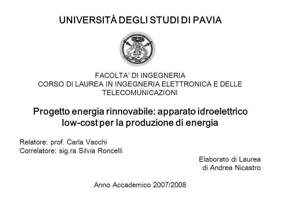 UNIVERSITÀ DEGLI STUDI DI PAVIA FACOLTA DI INGEGNERIA CORSO DI LAUREA IN INGEGNERIA ELETTRONICA E DELLE TELECOMUNICAZIONI Progetto energia rinnovabile: apparato idroelettrico low-cost per la produzione di energia Relatore: prof.