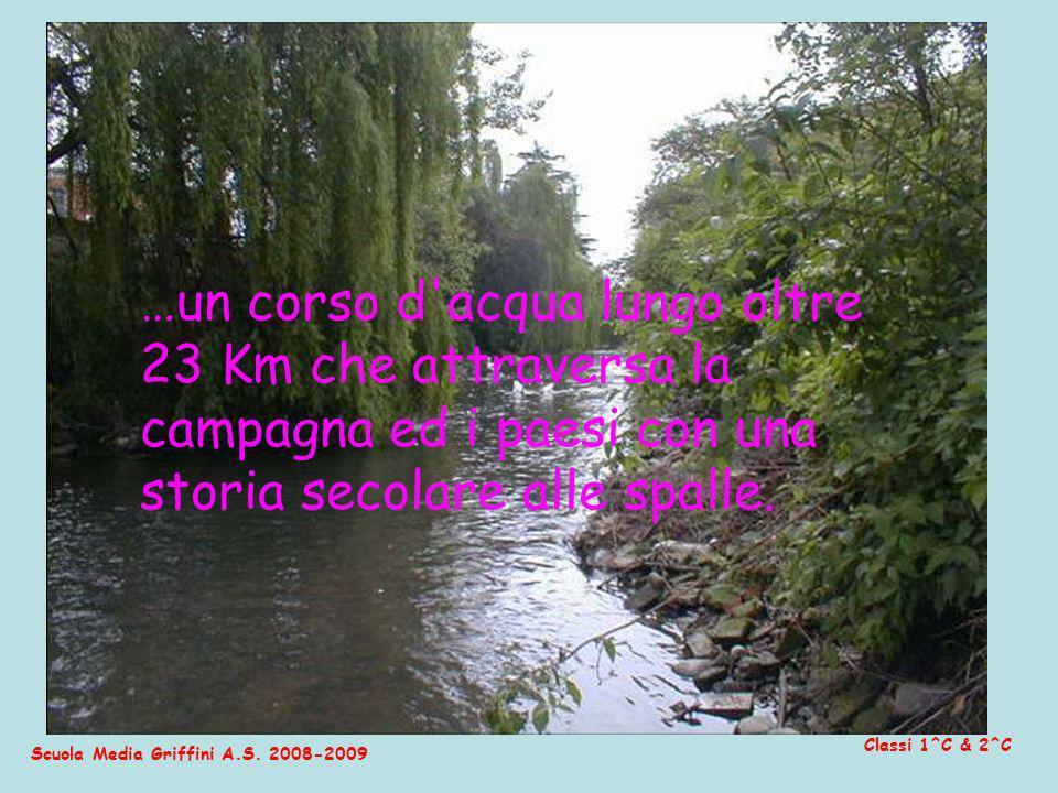 Scuola Media Griffini A.S. 2008-2009 Classi 1^C & 2^C …un corso d'acqua lungo oltre 23 Km che attraversa la campagna ed i paesi con una storia secolar