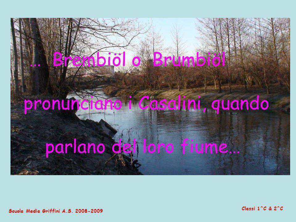 Scuola Media Griffini A.S. 2008-2009 Classi 1^C & 2^C … Brembiöl o Brumbiöl pronunciano i Casalini, quando parlano del loro fiume…