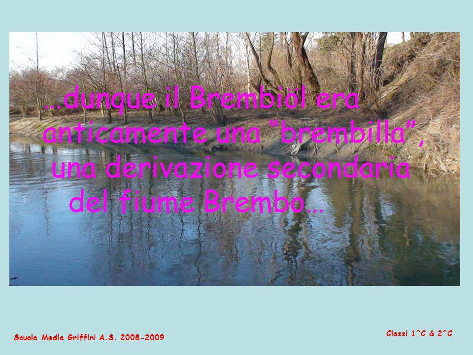 Scuola Media Griffini A.S. 2008-2009 Classi 1^C & 2^C …dunque il Brembiöl era anticamente una brembilla, una derivazione secondaria del fiume Brembo…