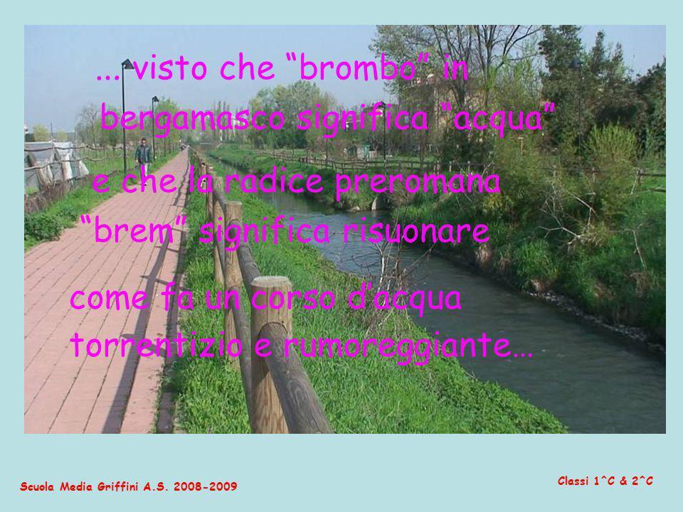 Scuola Media Griffini A.S. 2008-2009 Classi 1^C & 2^C … visto che brombo in bergamasco significa acqua e che la radice preromana brem significa risuon