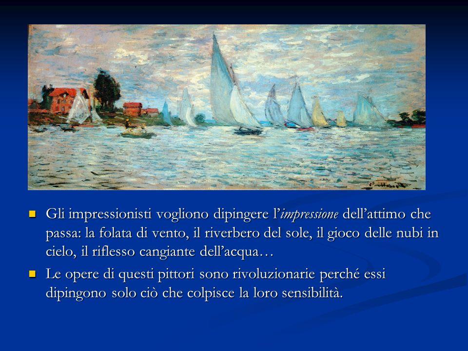 Gli impressionisti vogliono dipingere limpressione dellattimo che passa: la folata di vento, il riverbero del sole, il gioco delle nubi in cielo, il r