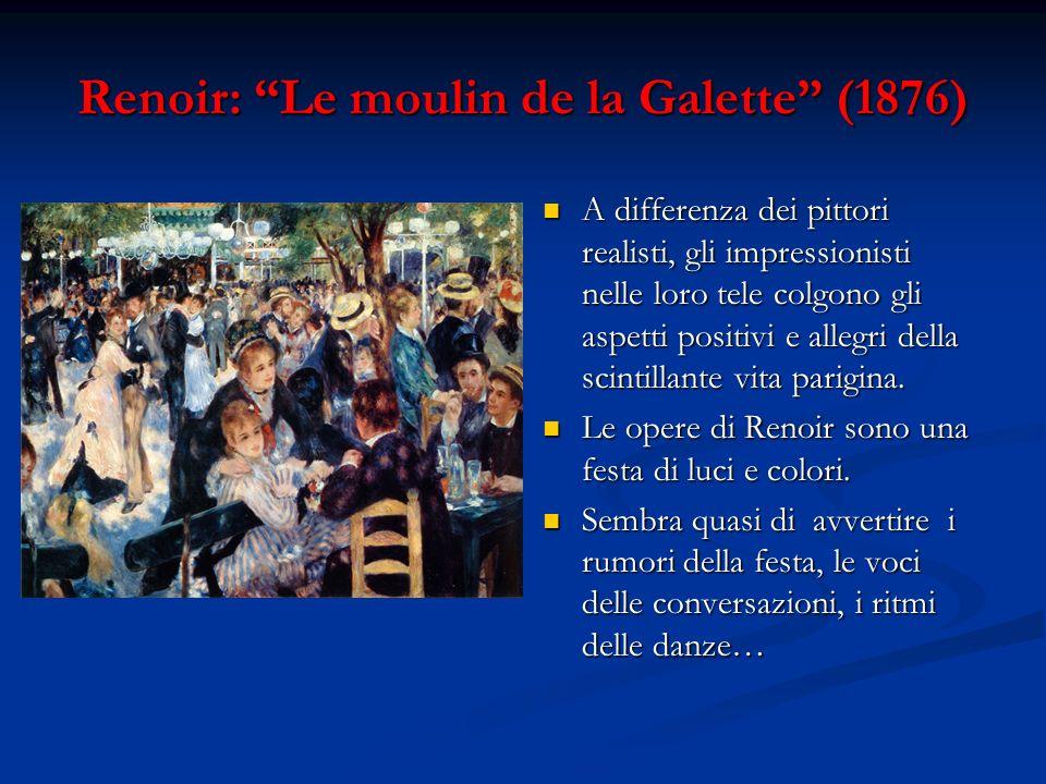 Renoir: Le moulin de la Galette (1876) A differenza dei pittori realisti, gli impressionisti nelle loro tele colgono gli aspetti positivi e allegri de