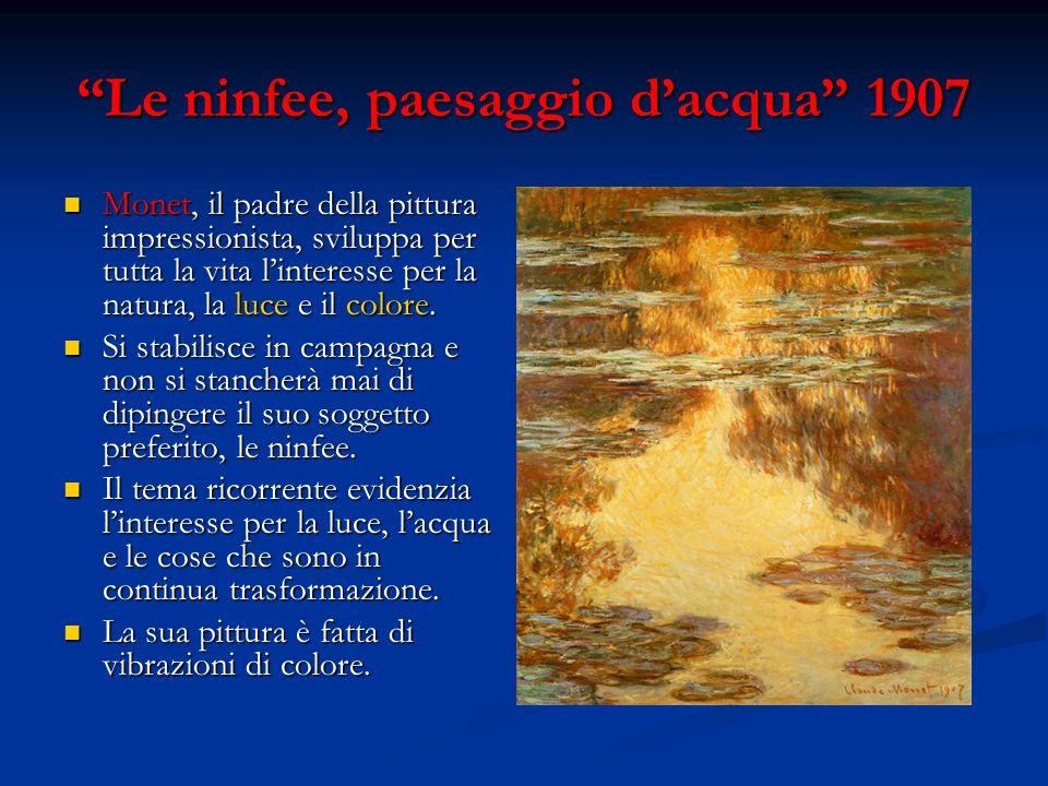 Le ninfee, paesaggio dacqua 1907 Monet, il padre della pittura impressionista, sviluppa per tutta la vita linteresse per la natura, la luce e il color