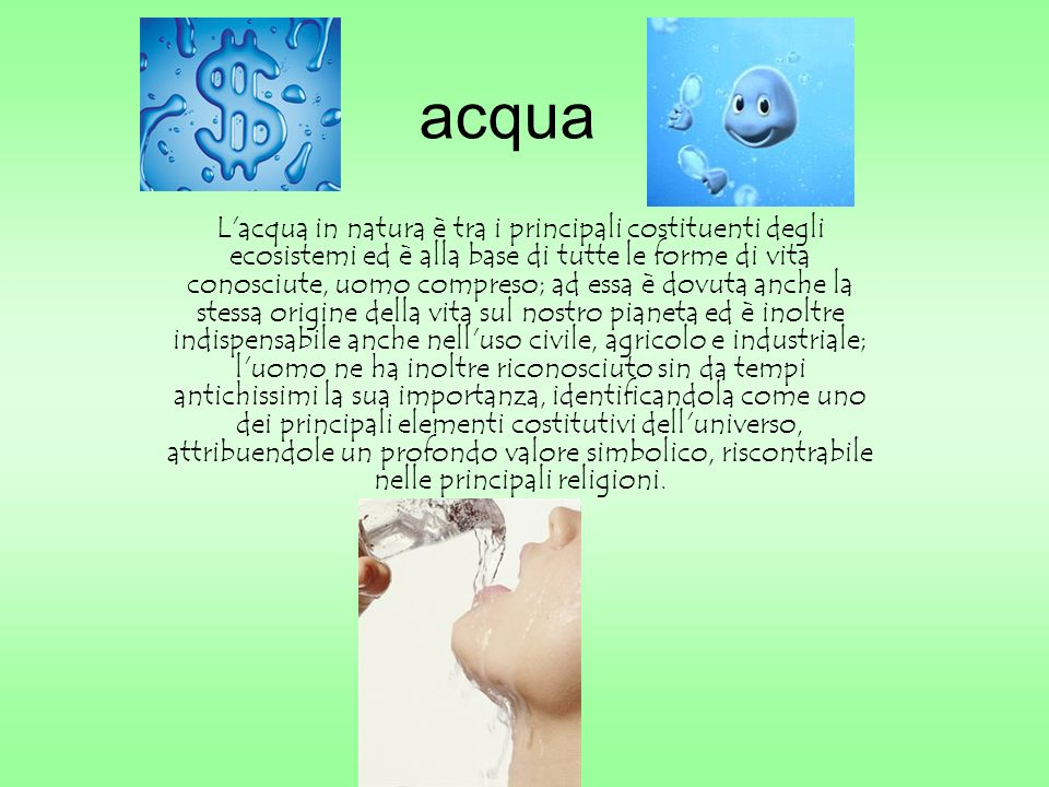 acqua L'acqua in natura è tra i principali costituenti degli ecosistemi ed è alla base di tutte le forme di vita conosciute, uomo compreso; ad essa è