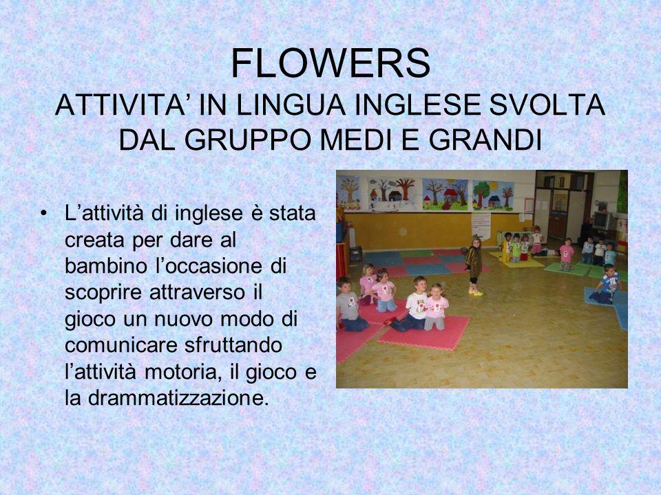 FLOWERS ATTIVITA IN LINGUA INGLESE SVOLTA DAL GRUPPO MEDI E GRANDI Lattività di inglese è stata creata per dare al bambino loccasione di scoprire attr