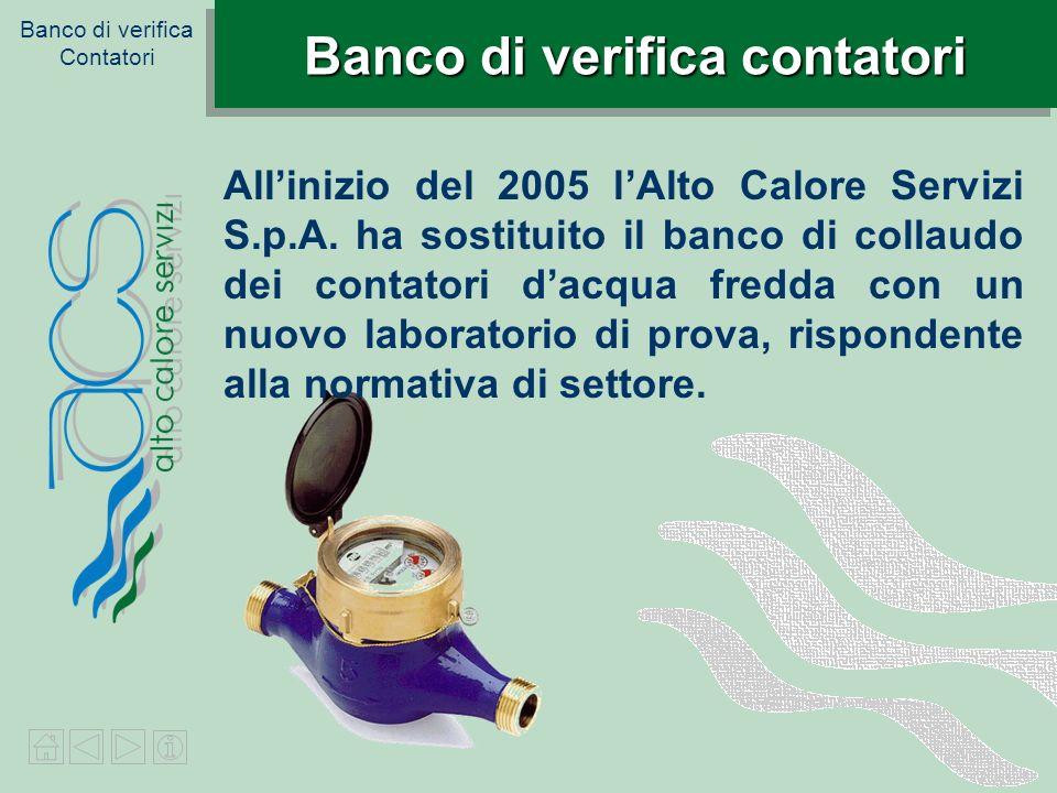 Banco di verifica Contatori Banco di verifica contatori Allinizio del 2005 lAlto Calore Servizi S.p.A. ha sostituito il banco di collaudo dei contator
