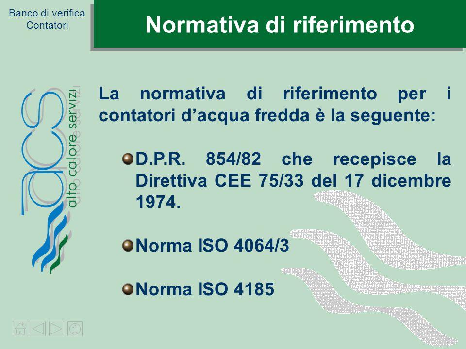 Banco di verifica Contatori Normativa di riferimento La normativa di riferimento per i contatori dacqua fredda è la seguente: D.P.R. 854/82 che recepi