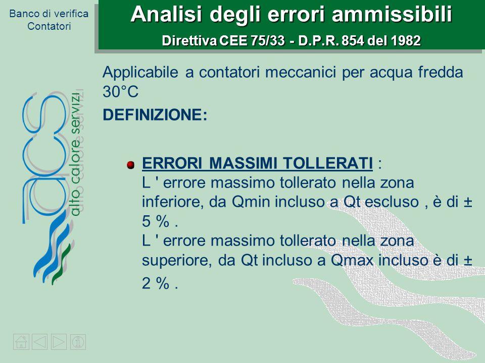 Banco di verifica Contatori Analisi degli errori ammissibili Direttiva CEE 75/33 - D.P.R. 854 del 1982 Applicabile a contatori meccanici per acqua fre