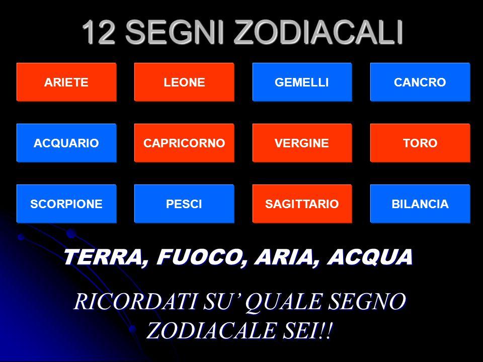 ACQUARIO ARIETELEONEGEMELLICANCRO CAPRICORNOVERGINE TORO SCORPIONEPESCISAGITTARIOBILANCIA 12 SEGNI ZODIACALI TERRA, FUOCO, ARIA, ACQUA RICORDATI SU QUALE SEGNO ZODIACALE SEI!!