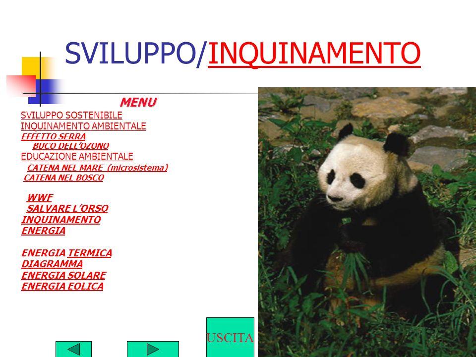 SVILUPPO/INQUINAMENTOINQUINAMENTOMENU SVILUPPO SOSTENIBILE INQUINAMENTO AMBIENTALE EFFETTO SERRA BUCO DELLOZONO EDUCAZIONE AMBIENTALE CATENA NEL MARE (microsistema) CATENA NEL BOSCO WWF SALVARE LORSO INQUINAMENTO ENERGIA ENERGIA TERMICATERMICA DIAGRAMMA ENERGIA SOLARE ENERGIA EOLICA USCITA