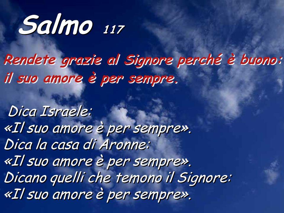 Salmo 117 Rendete grazie al Signore perché è buono: il suo amore è per sempre.