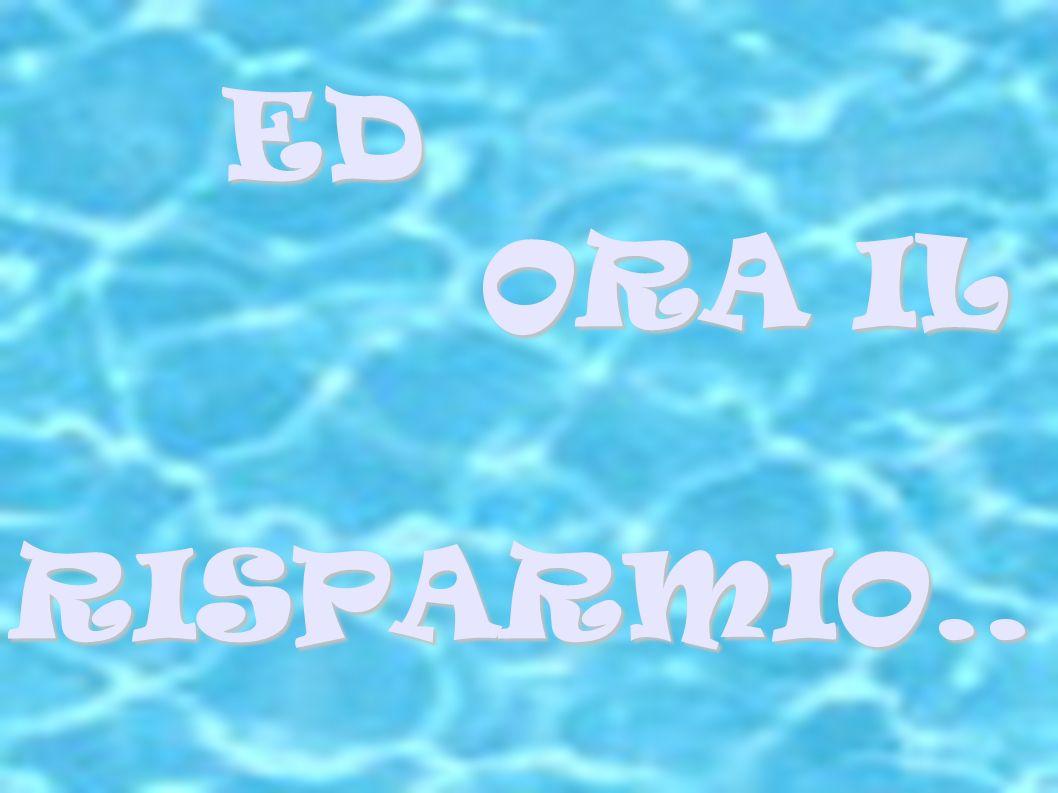 ED ED ORA IL ORA IL RISPARMIO.. RISPARMIO..