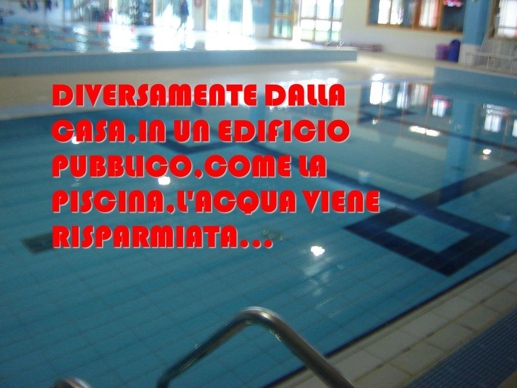 DIVERSAMENTE DALLA CASA,IN UN EDIFICIO PUBBLICO,COME LA PISCINA,L ACQUA VIENE RISPARMIATA...